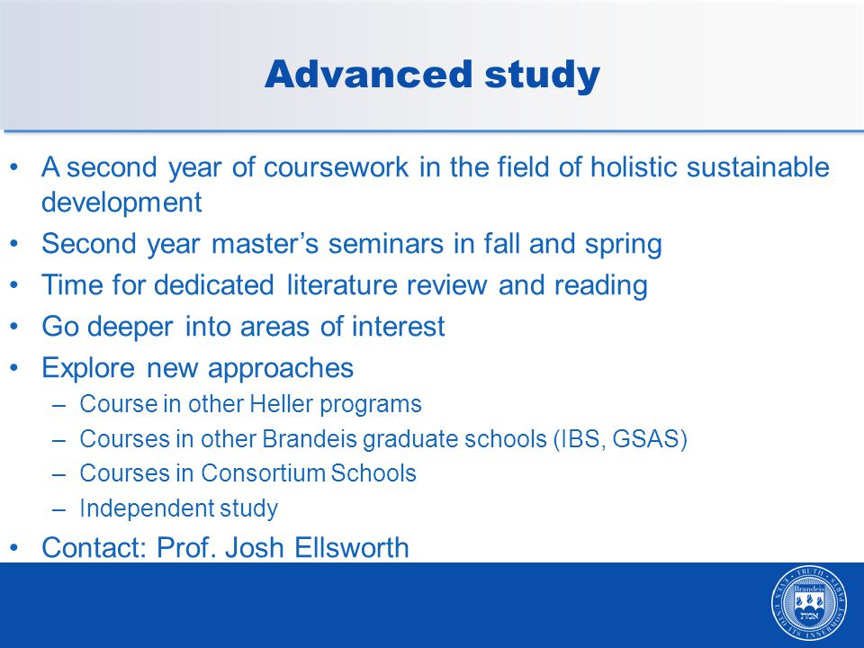 Advanced study A second year of coursework in the field of holistic sustainable development Second year master's seminars in fall and spring Time for dedicated literature review and reading Go deeper into areas of interest Explore new approaches –Course in other Heller programs –Courses in other Brandeis graduate schools (IBS, GSAS) –Courses in Consortium Schools –Independent study Contact: Prof.