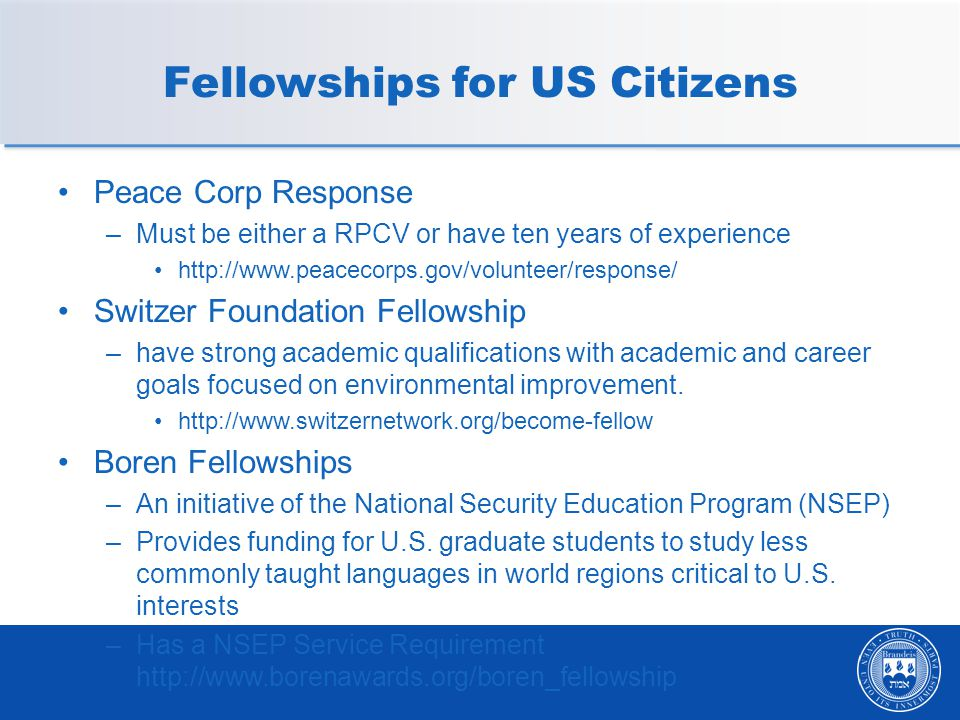 Fellowships for US Citizens Peace Corp Response –Must be either a RPCV or have ten years of experience http://www.peacecorps.gov/volunteer/response/ Switzer Foundation Fellowship –have strong academic qualifications with academic and career goals focused on environmental improvement.
