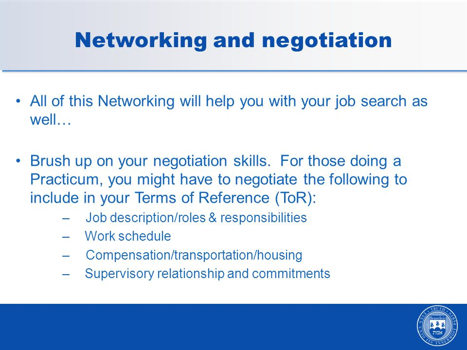 Networking and negotiation All of this Networking will help you with your job search as well… Brush up on your negotiation skills.