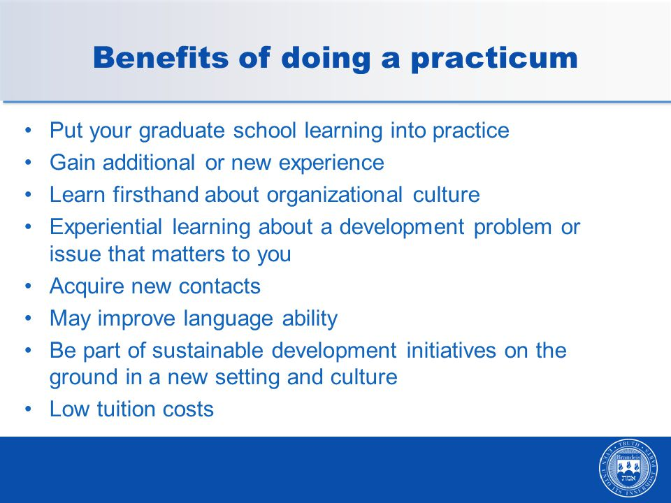 Benefits of doing a practicum Put your graduate school learning into practice Gain additional or new experience Learn firsthand about organizational culture Experiential learning about a development problem or issue that matters to you Acquire new contacts May improve language ability Be part of sustainable development initiatives on the ground in a new setting and culture Low tuition costs