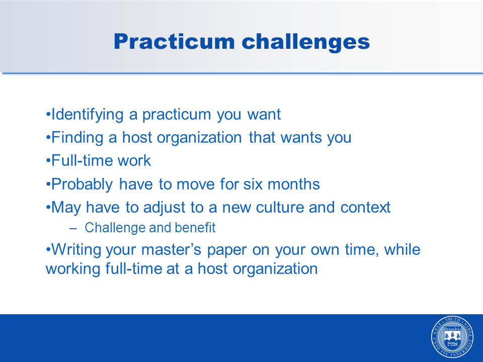 Practicum challenges Identifying a practicum you want Finding a host organization that wants you Full-time work Probably have to move for six months May have to adjust to a new culture and context –Challenge and benefit Writing your master's paper on your own time, while working full-time at a host organization