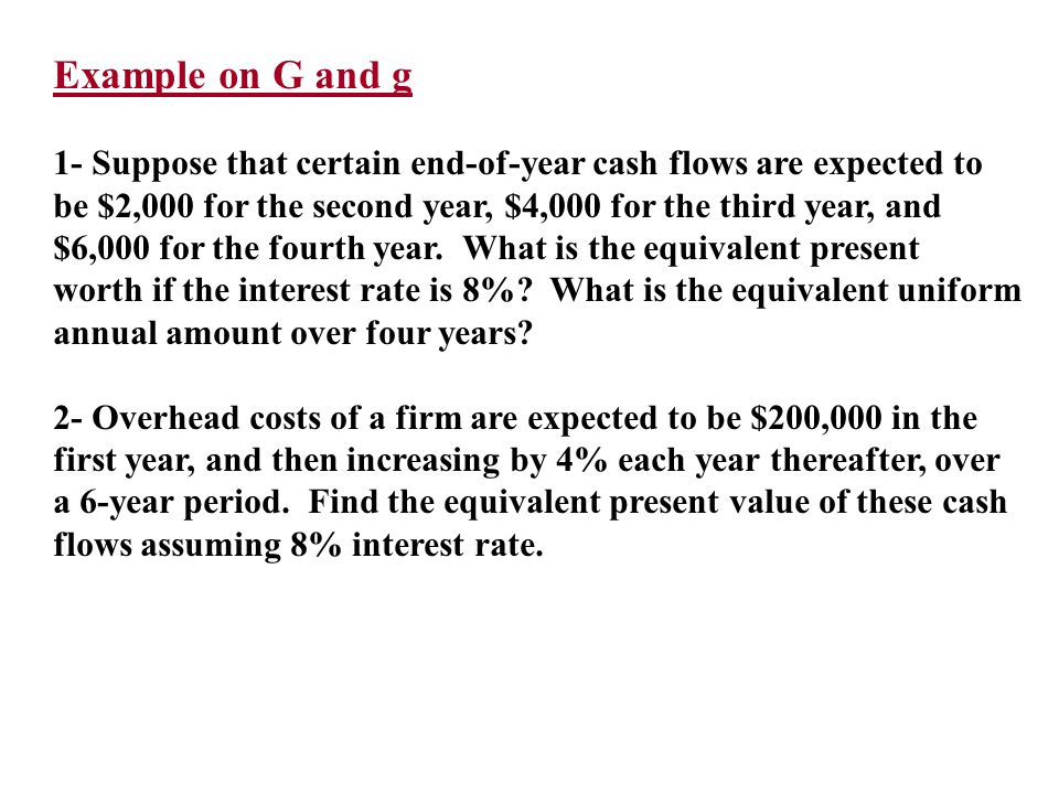 Example on G and g 1- Suppose that certain end-of-year cash flows are expected to be $2,000 for the second year, $4,000 for the third year, and $6,000