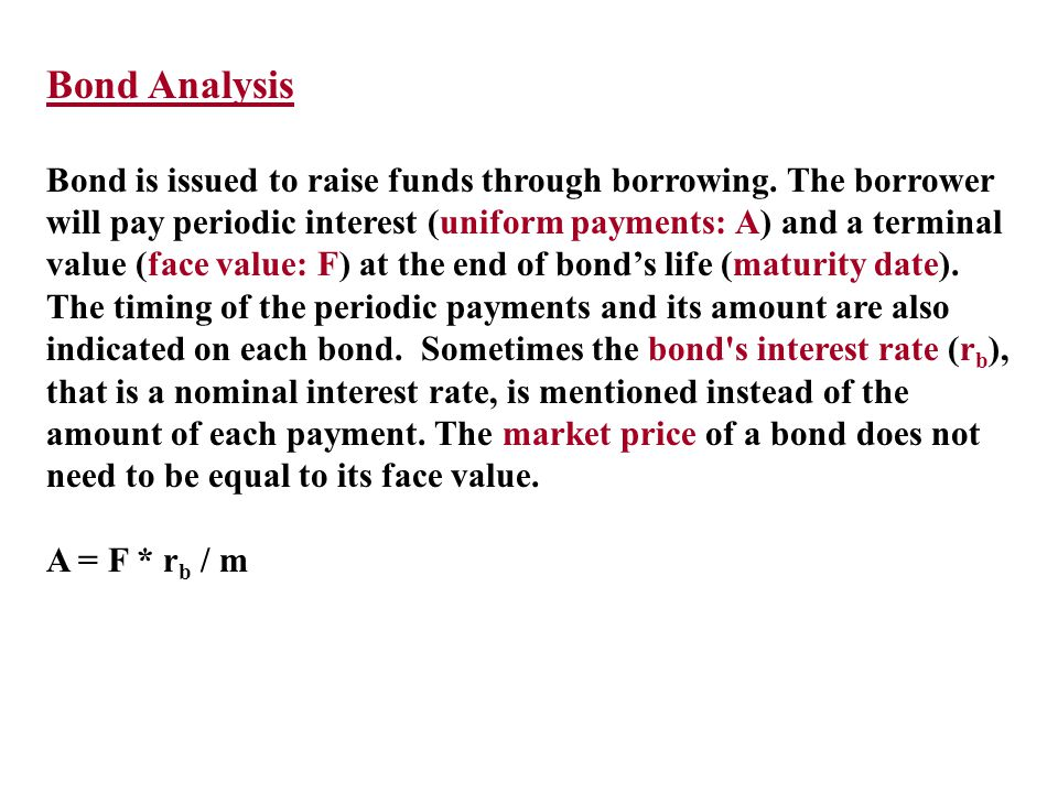 Bond Analysis Bond is issued to raise funds through borrowing. The borrower will pay periodic interest (uniform payments: A) and a terminal value (fac
