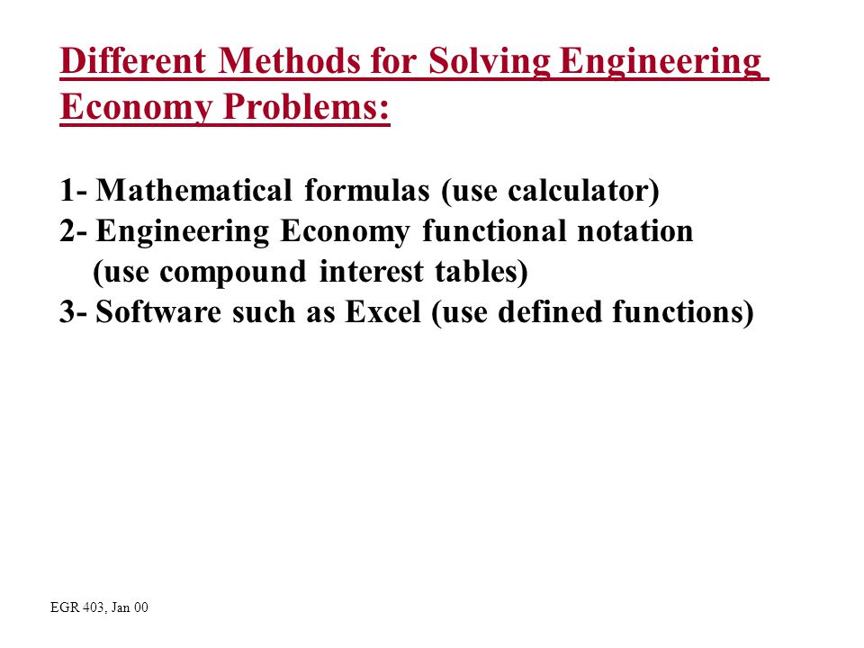 Different Methods for Solving Engineering Economy Problems: 1- Mathematical formulas (use calculator) 2- Engineering Economy functional notation (use