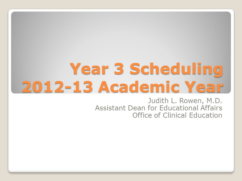 Year 3 Scheduling 2012-13 Academic Year Judith L. Rowen, M.D. Assistant Dean for Educational Affairs Office of Clinical Education