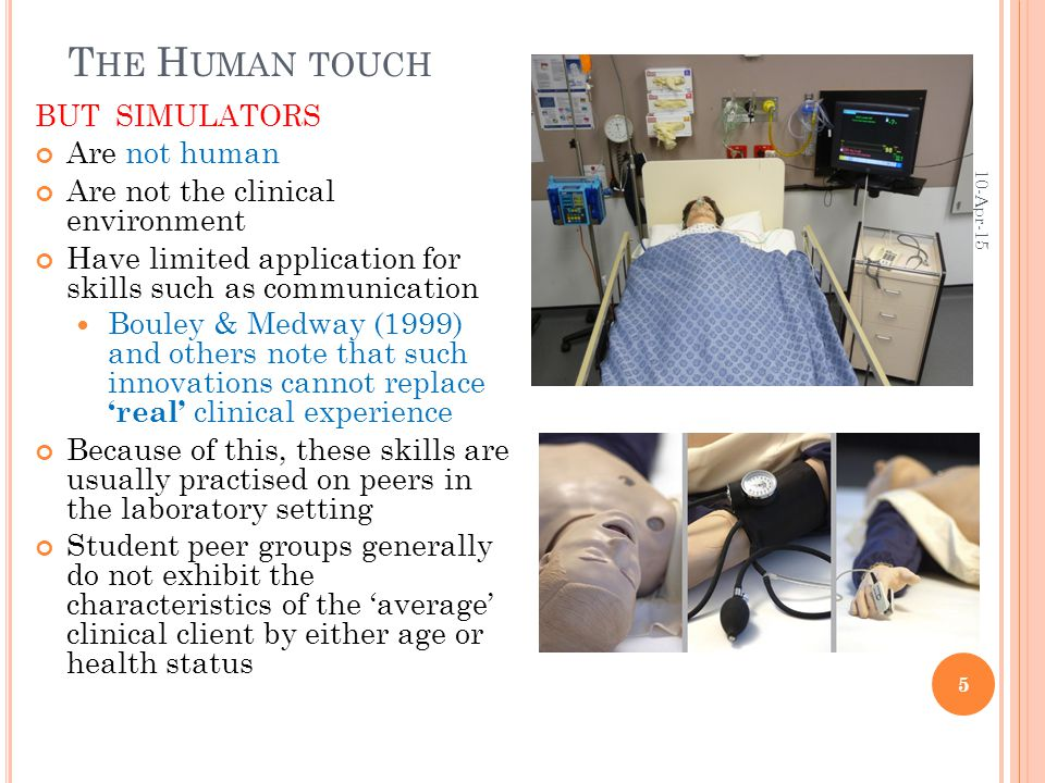 T HE H UMAN TOUCH BUT SIMULATORS Are not human Are not the clinical environment Have limited application for skills such as communication Bouley & Medway (1999) and others note that such innovations cannot replace 'real' clinical experience Because of this, these skills are usually practised on peers in the laboratory setting Student peer groups generally do not exhibit the characteristics of the 'average' clinical client by either age or health status 10-Apr-15 5