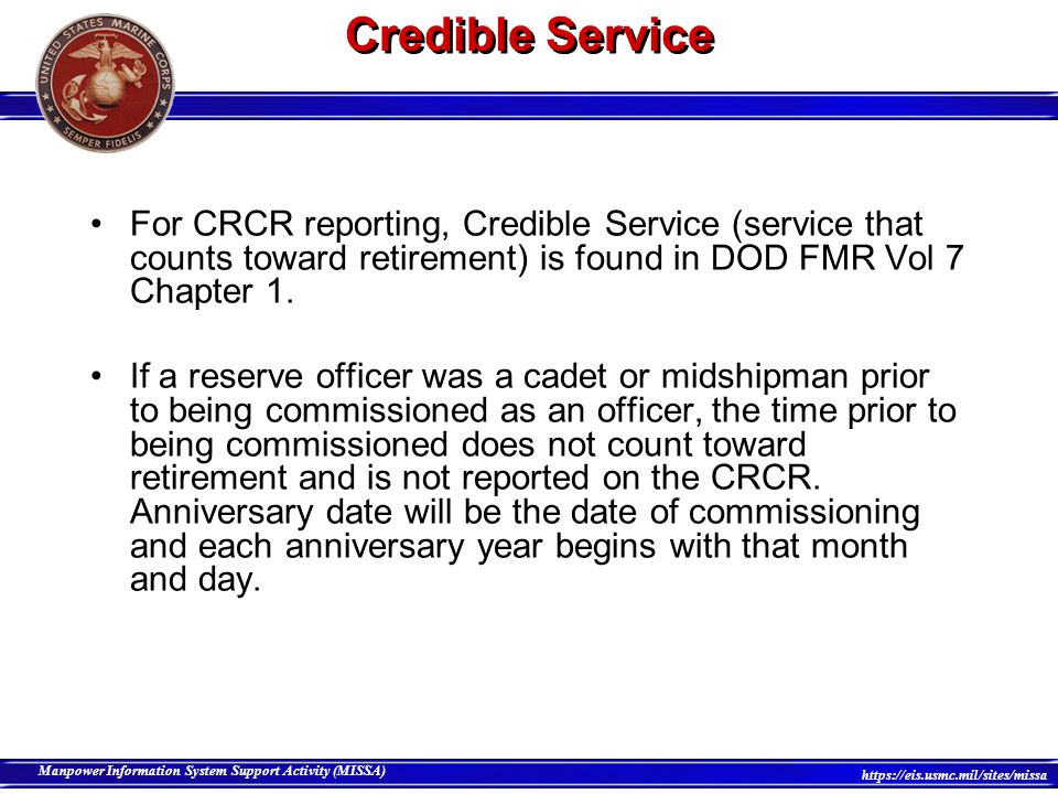 25 Manpower Information System Support Activity (MISSA) https://eis.usmc.mil/sites/missa Credible Service If a reserve officer was never a cadet or midshipman, all time from date of contract counts towards retirement and is reported on the CRCR.
