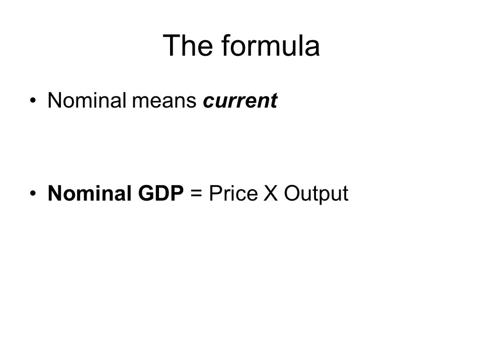 The formula Nominal means current Nominal GDP = Price X Output