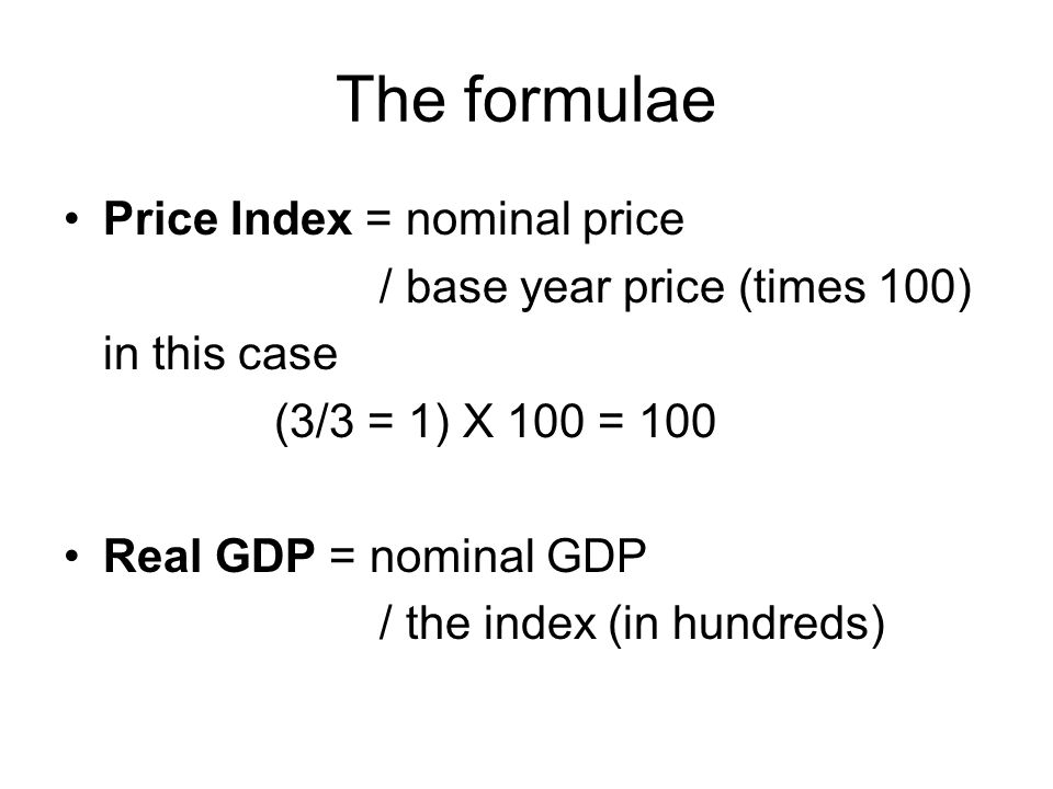 The formulae Price Index = nominal price / base year price (times 100) in this case (3/3 = 1) X 100 = 100 Real GDP = nominal GDP / the index (in hundreds)