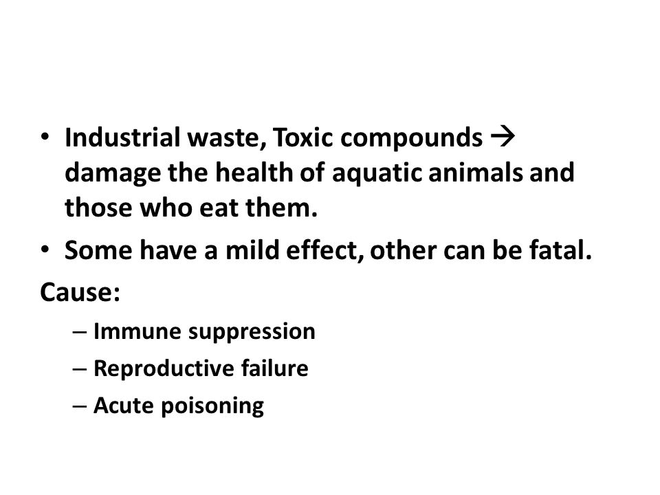 Industrial waste, Toxic compounds  damage the health of aquatic animals and those who eat them. Some have a mild effect, other can be fatal. Cause: –