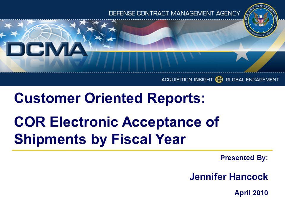 Customer Oriented Reports: COR Electronic Acceptance of Shipments by Fiscal Year Presented By: Jennifer Hancock April 2010