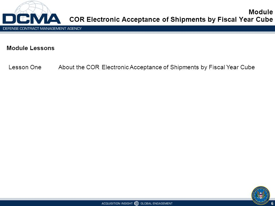 6 Module Lessons Lesson OneAbout the COR Electronic Acceptance of Shipments by Fiscal Year Cube Module COR Electronic Acceptance of Shipments by Fiscal Year Cube