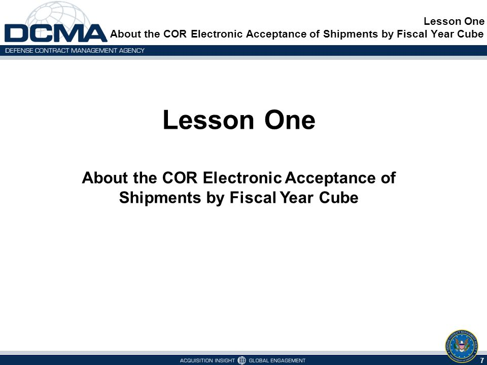 7 Lesson One About the COR Electronic Acceptance of Shipments by Fiscal Year Cube Lesson One About the COR Electronic Acceptance of Shipments by Fiscal Year Cube