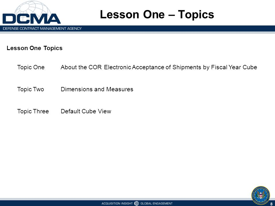 Lesson One – Topics Lesson One Topics 8 Topic OneAbout the COR Electronic Acceptance of Shipments by Fiscal Year Cube Topic TwoDimensions and Measures Topic ThreeDefault Cube View