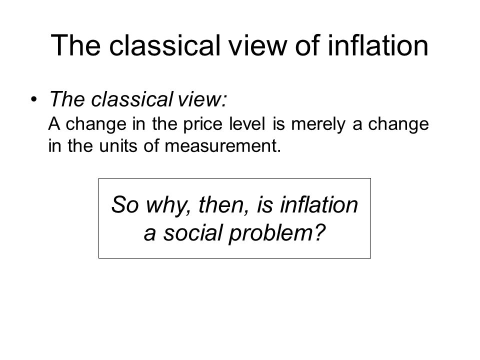 The classical view of inflation The classical view: A change in the price level is merely a change in the units of measurement.