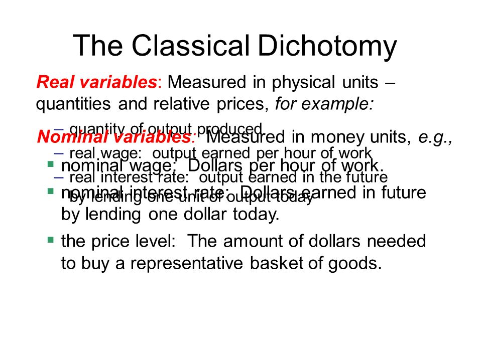 The Classical Dichotomy Real variables: Measured in physical units – quantities and relative prices, for example: – quantity of output produced – real wage: output earned per hour of work – real interest rate: output earned in the future by lending one unit of output today Nominal variables: Measured in money units, e.g.,  nominal wage: Dollars per hour of work.