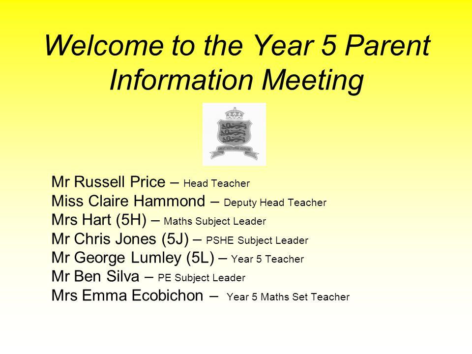 Welcome to the Year 5 Parent Information Meeting Mr Russell Price – Head Teacher Miss Claire Hammond – Deputy Head Teacher Mrs Hart (5H) – Maths Subje