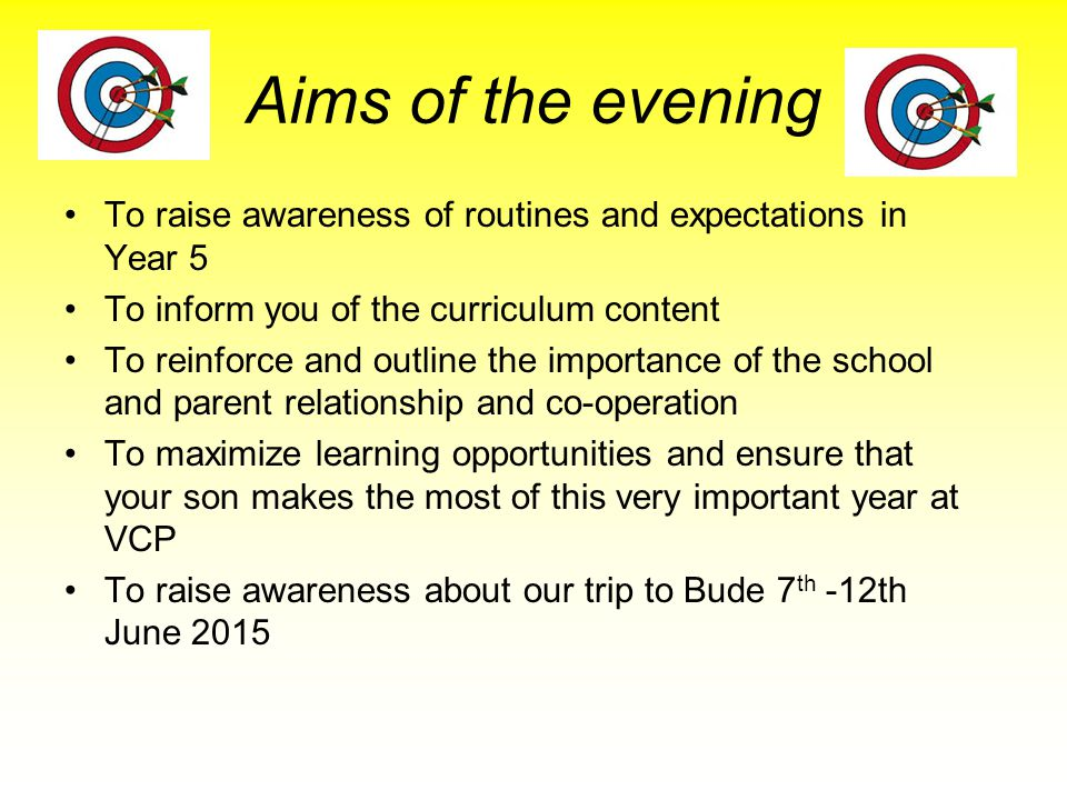 Aims of the evening To raise awareness of routines and expectations in Year 5 To inform you of the curriculum content To reinforce and outline the importance of the school and parent relationship and co-operation To maximize learning opportunities and ensure that your son makes the most of this very important year at VCP To raise awareness about our trip to Bude 7 th -12th June 2015