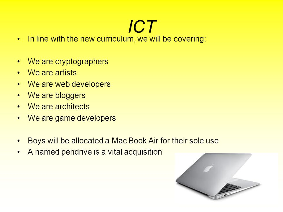 ICT In line with the new curriculum, we will be covering: We are cryptographers We are artists We are web developers We are bloggers We are architects We are game developers Boys will be allocated a Mac Book Air for their sole use A named pendrive is a vital acquisition