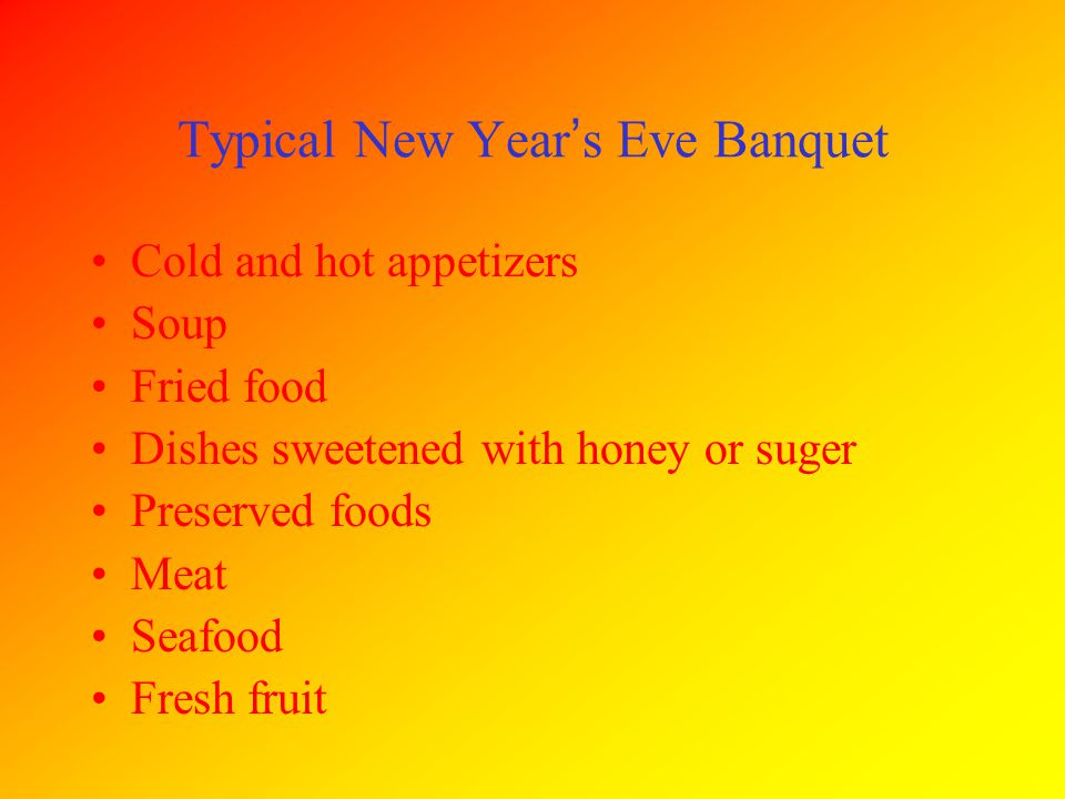 Cold and hot appetizers Soup Fried food Dishes sweetened with honey or suger Preserved foods Meat Seafood Fresh fruit Typical New Year ' s Eve Banquet