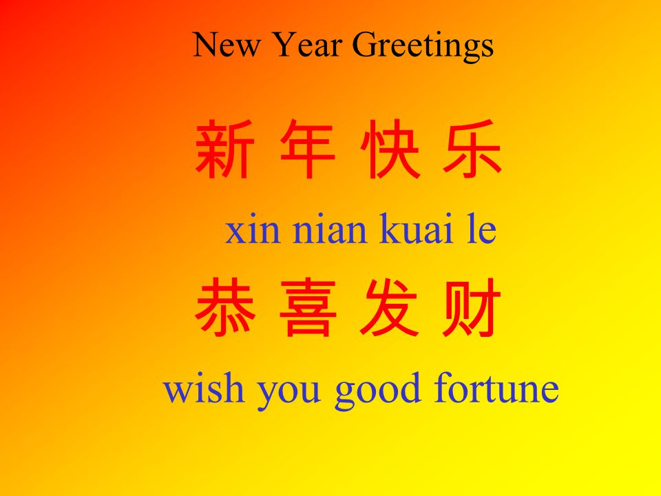 New Year Greetings 新 年 快 乐 xin nian kuai le 恭 喜 发 财 wish you good fortune