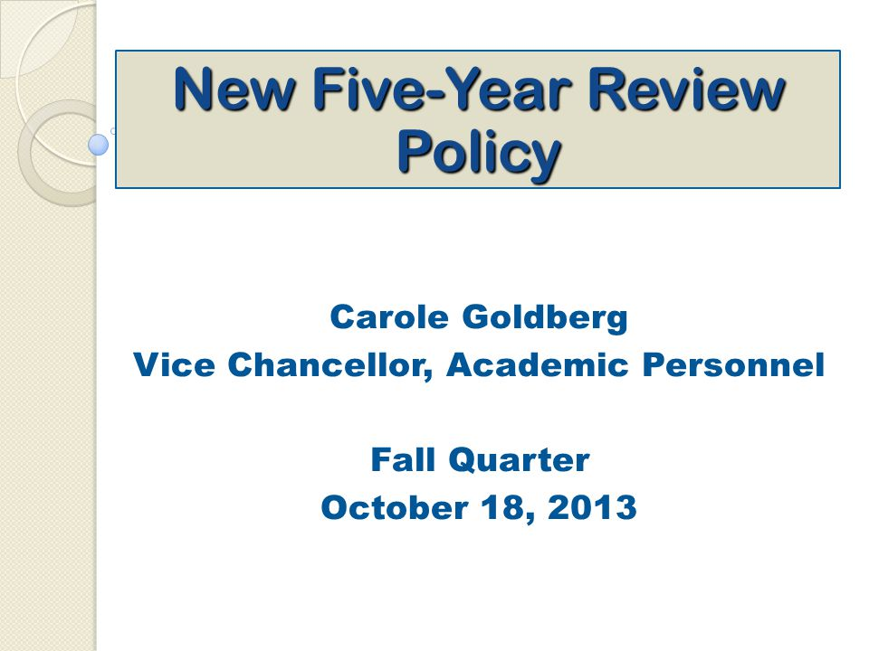 New Five-Year Review Policy Carole Goldberg Vice Chancellor, Academic Personnel Fall Quarter October 18, 2013