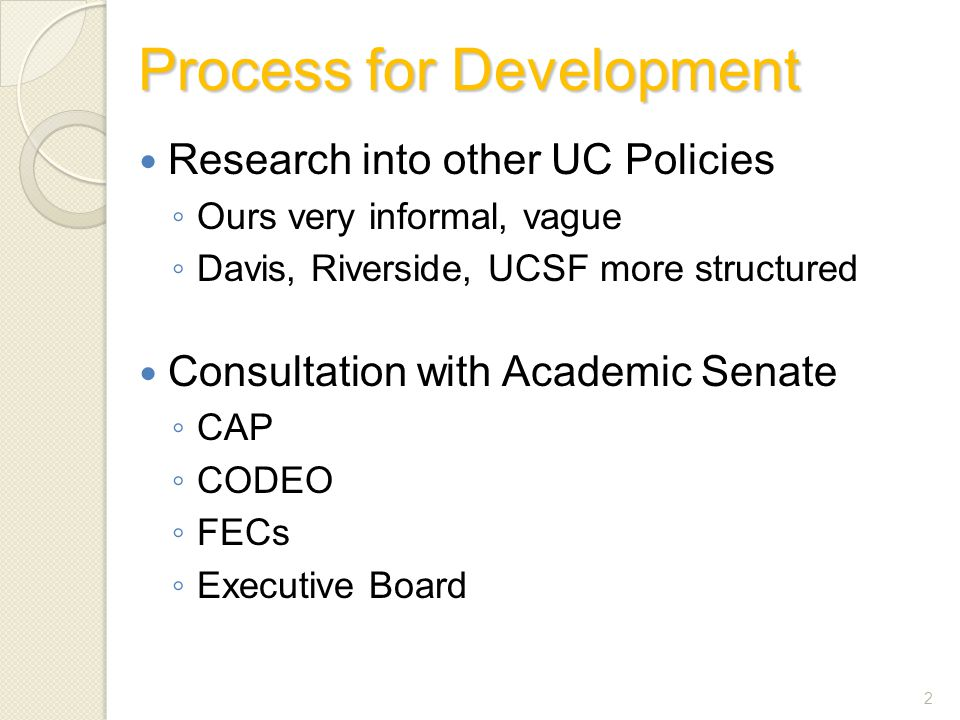 Process for Development Research into other UC Policies ◦ Ours very informal, vague ◦ Davis, Riverside, UCSF more structured Consultation with Academic Senate ◦ CAP ◦ CODEO ◦ FECs ◦ Executive Board 2