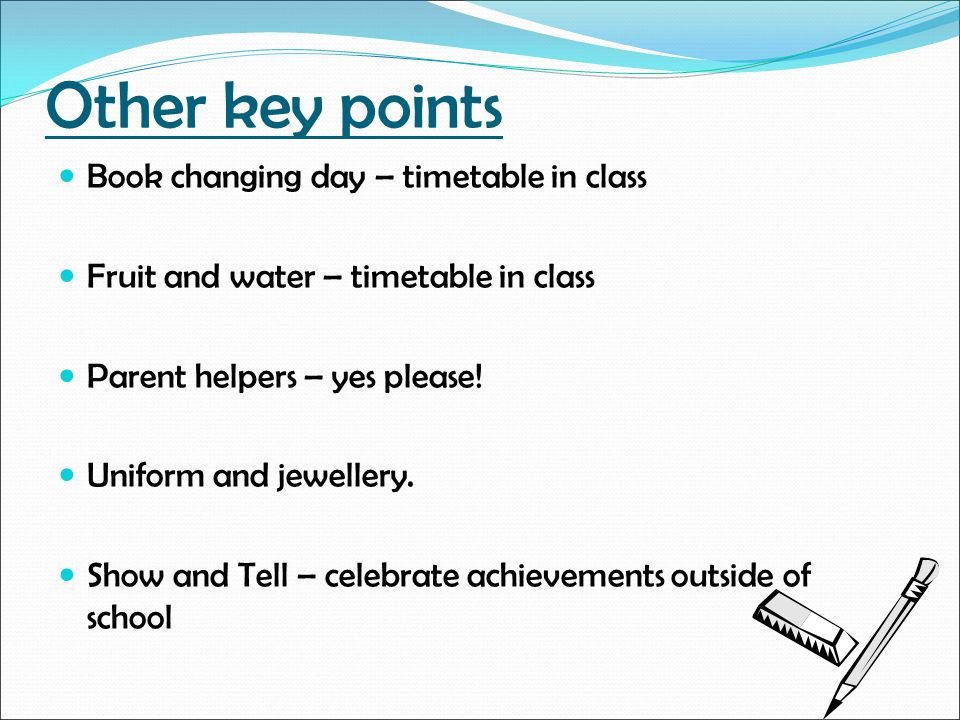 Other key points Book changing day – timetable in class Fruit and water – timetable in class Parent helpers – yes please! Uniform and jewellery. Show