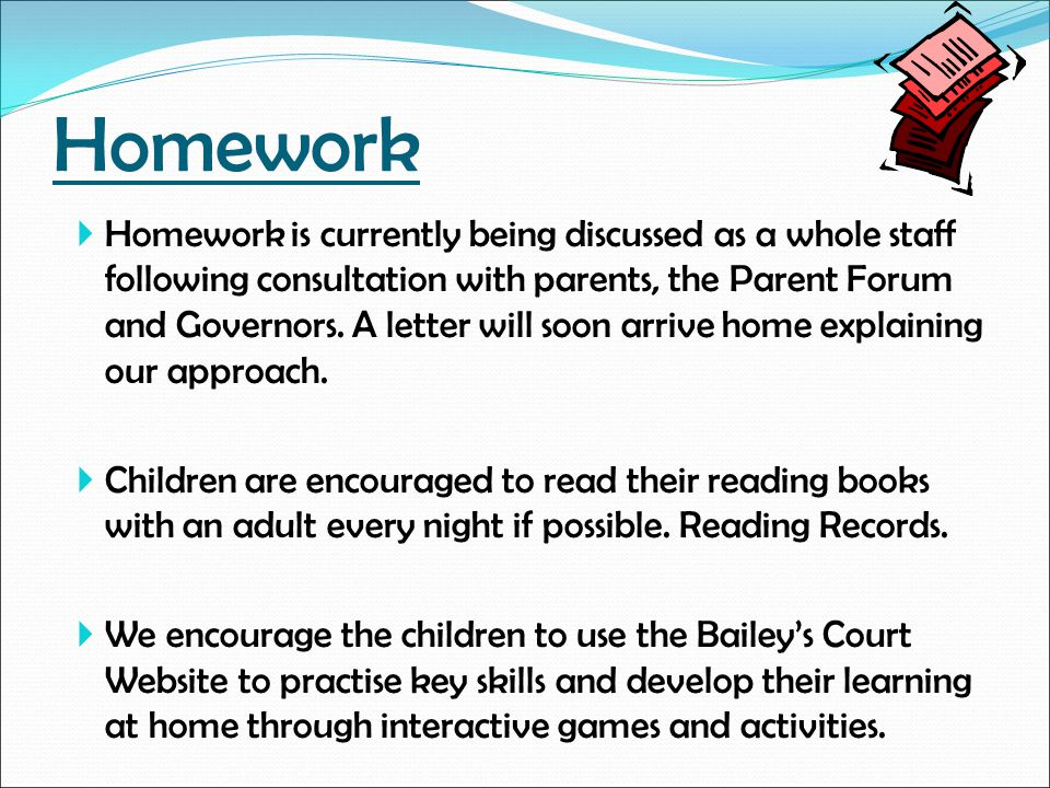 Homework  Homework is currently being discussed as a whole staff following consultation with parents, the Parent Forum and Governors. A letter will s
