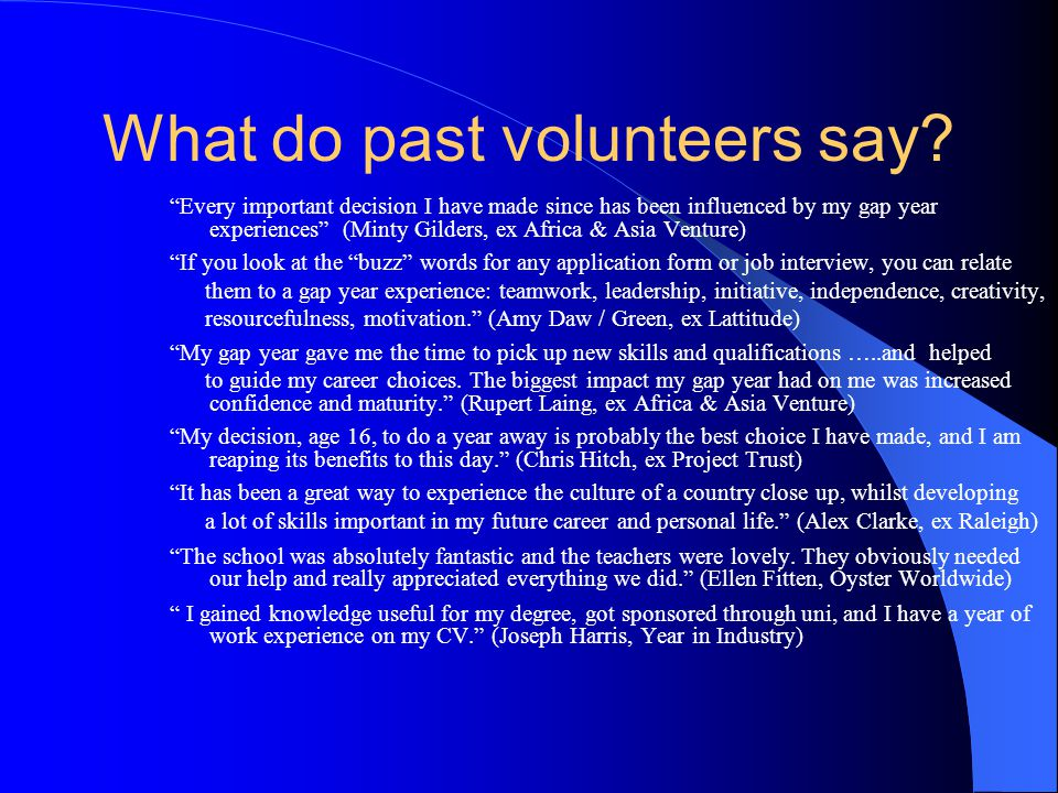 "What do past volunteers say? ""Every important decision I have made since has been influenced by my gap year experiences"" (Minty Gilders, ex Africa & A"