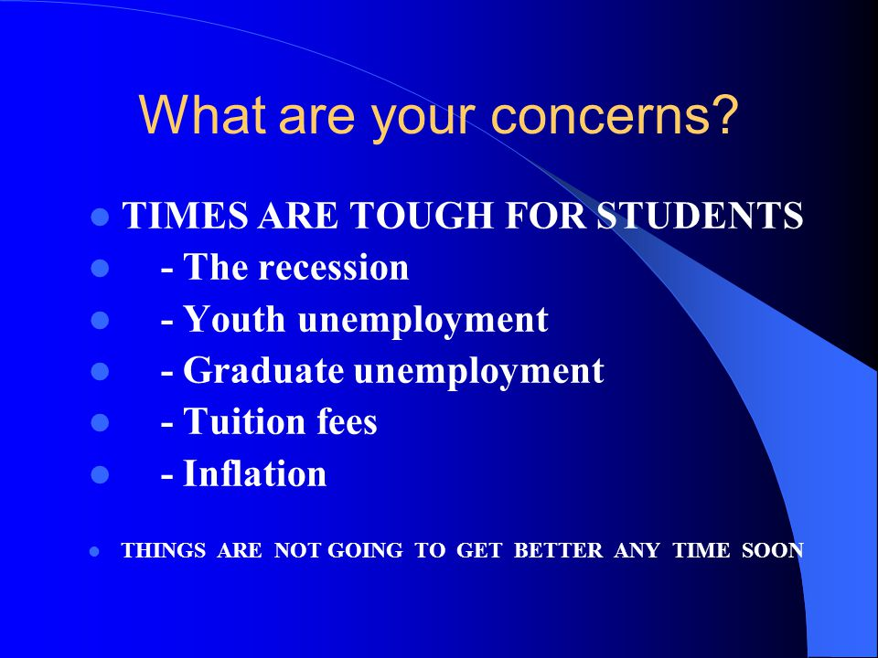 What are your concerns? TIMES ARE TOUGH FOR STUDENTS - The recession - Youth unemployment - Graduate unemployment - Tuition fees - Inflation THINGS AR