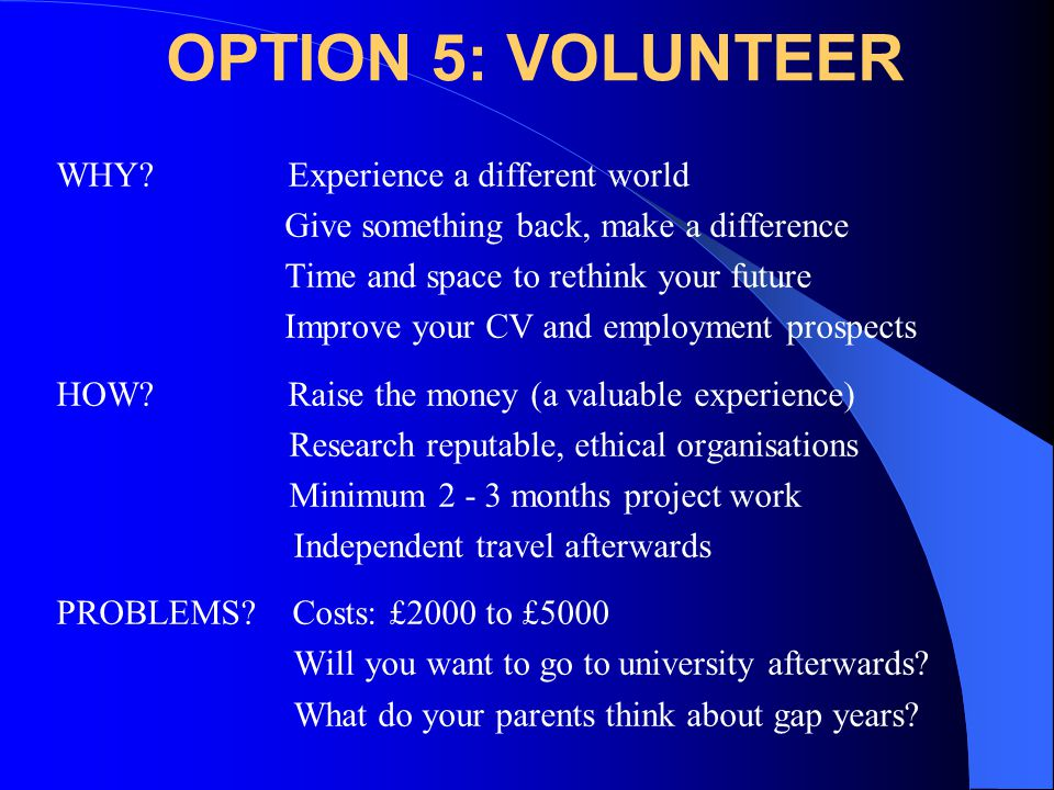 OPTION 5: VOLUNTEER WHY? Experience a different world Give something back, make a difference Time and space to rethink your future Improve your CV and