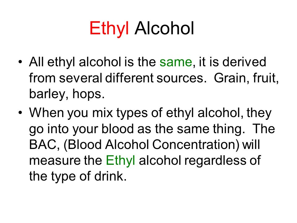 Ethyl Alcohol All ethyl alcohol is the same, it is derived from several different sources.