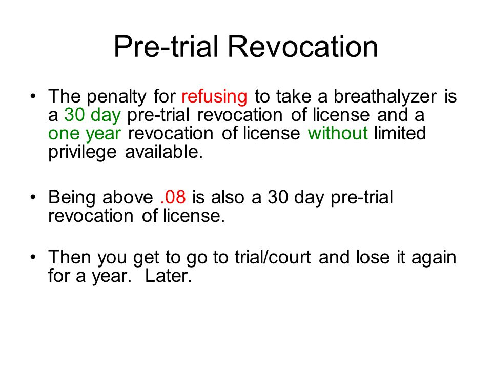 Pre-trial Revocation The penalty for refusing to take a breathalyzer is a 30 day pre-trial revocation of license and a one year revocation of license without limited privilege available.
