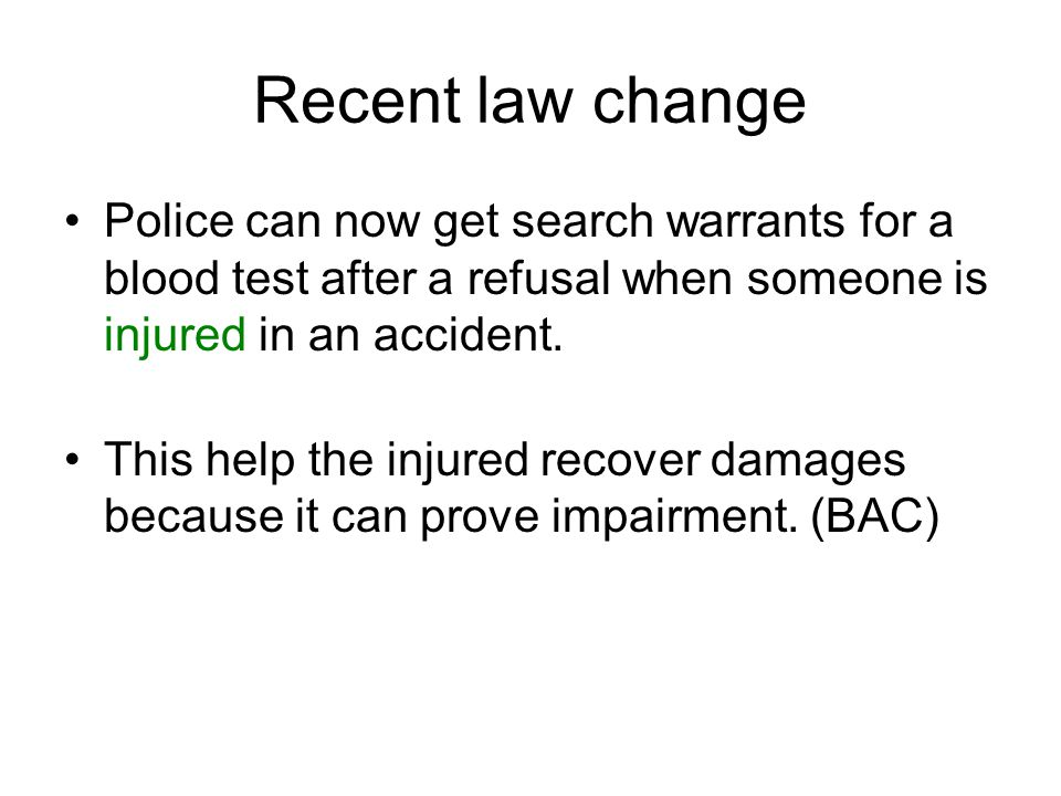 Recent law change Police can now get search warrants for a blood test after a refusal when someone is injured in an accident.