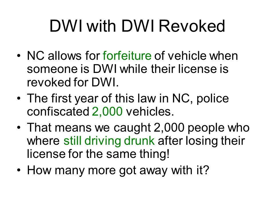 DWI with DWI Revoked NC allows for forfeiture of vehicle when someone is DWI while their license is revoked for DWI.