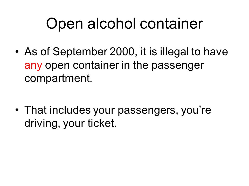 Open alcohol container As of September 2000, it is illegal to have any open container in the passenger compartment.
