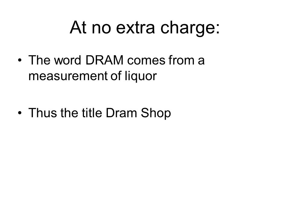 At no extra charge: The word DRAM comes from a measurement of liquor Thus the title Dram Shop