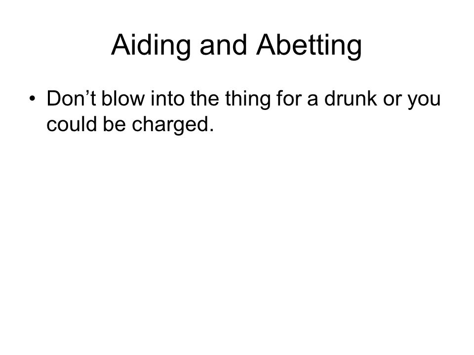 Aiding and Abetting Don't blow into the thing for a drunk or you could be charged.