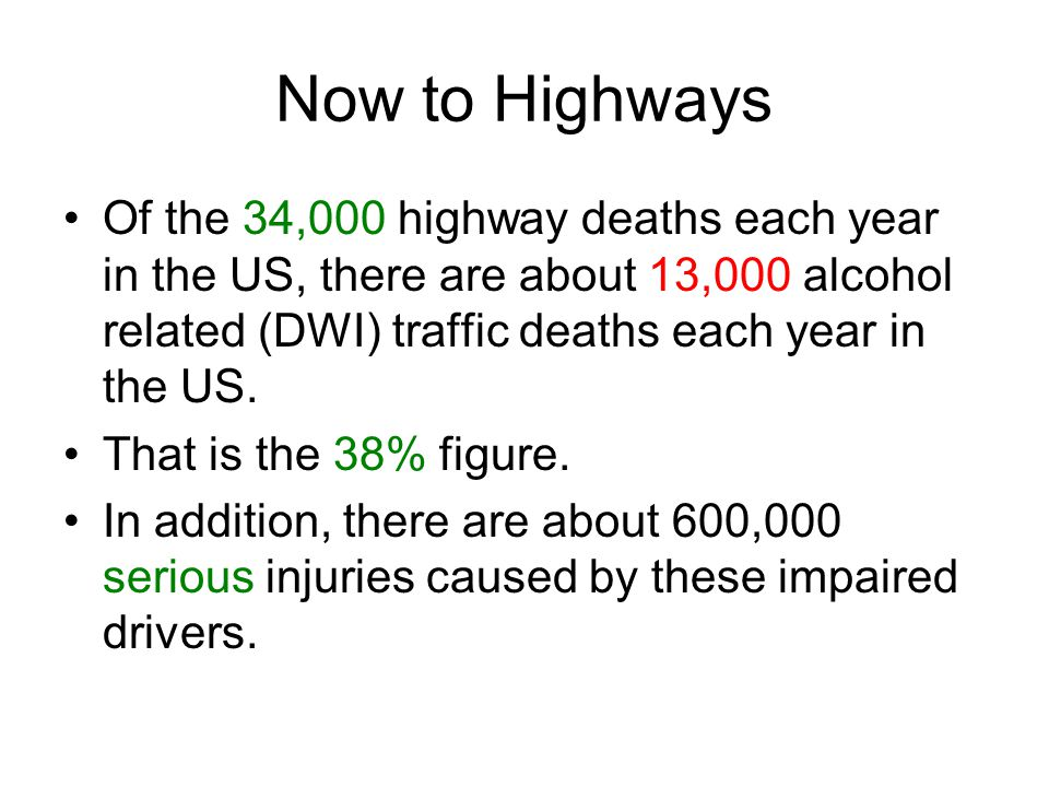 Now to Highways Of the 34,000 highway deaths each year in the US, there are about 13,000 alcohol related (DWI) traffic deaths each year in the US.