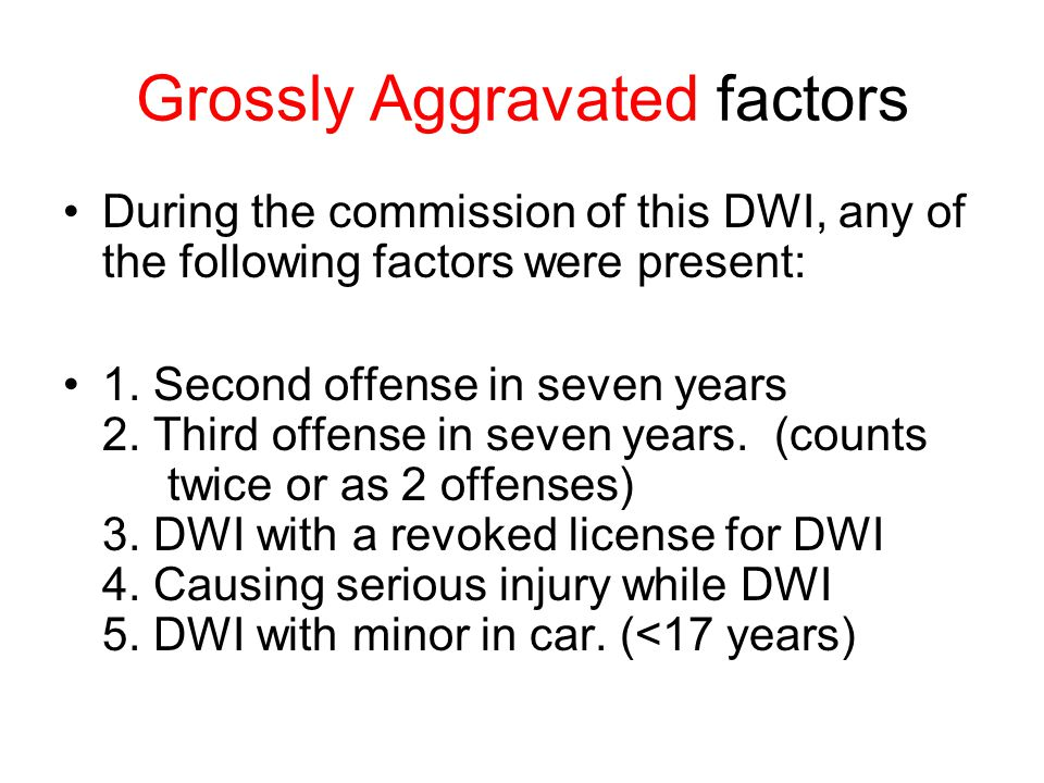 Grossly Aggravated factors During the commission of this DWI, any of the following factors were present: 1.