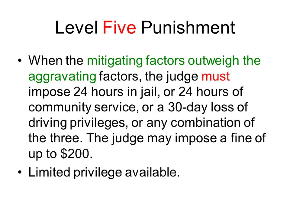 Level Five Punishment When the mitigating factors outweigh the aggravating factors, the judge must impose 24 hours in jail, or 24 hours of community service, or a 30-day loss of driving privileges, or any combination of the three.
