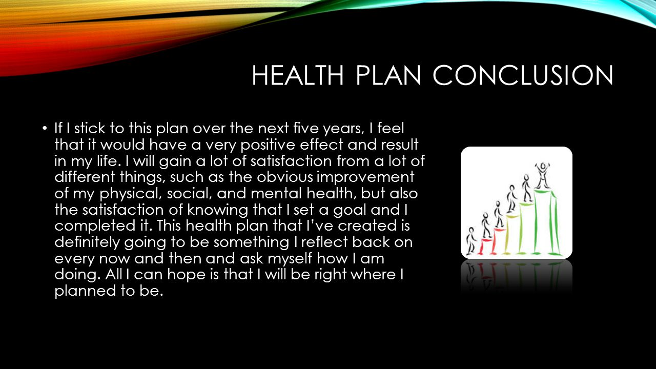 HEALTH PLAN CONCLUSION If I stick to this plan over the next five years, I feel that it would have a very positive effect and result in my life.