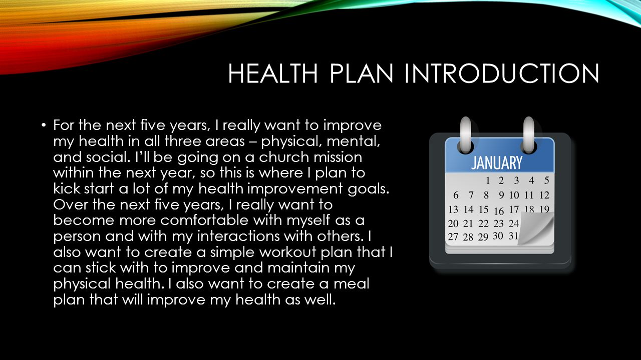 HEALTH PLAN INTRODUCTION For the next five years, I really want to improve my health in all three areas – physical, mental, and social.