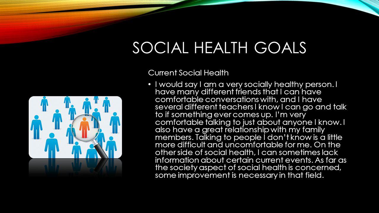 SOCIAL HEALTH GOALS Current Social Health I would say I am a very socially healthy person.
