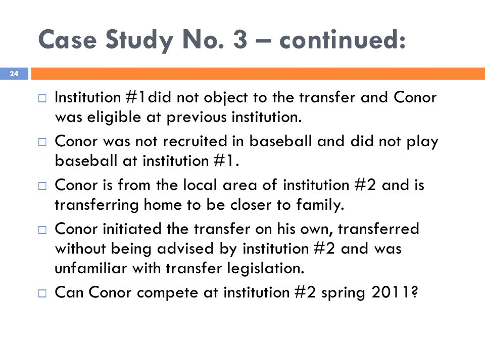 Case Study No. 3 – continued: 24  Institution #1did not object to the transfer and Conor was eligible at previous institution.  Conor was not recrui
