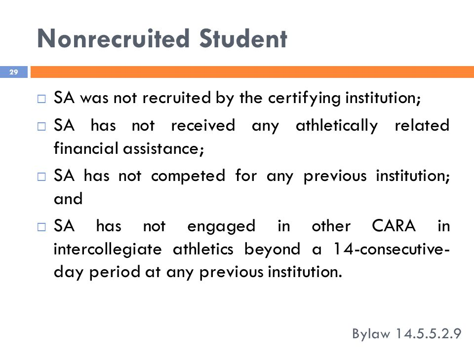 Nonrecruited Student Bylaw 14.5.5.2.9 29  SA was not recruited by the certifying institution;  SA has not received any athletically related financial assistance;  SA has not competed for any previous institution; and  SA has not engaged in other CARA in intercollegiate athletics beyond a 14-consecutive- day period at any previous institution.