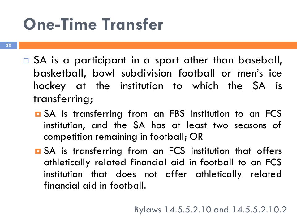 One-Time Transfer Bylaws 14.5.5.2.10 and 14.5.5.2.10.2 30  SA is a participant in a sport other than baseball, basketball, bowl subdivision football or men's ice hockey at the institution to which the SA is transferring;  SA is transferring from an FBS institution to an FCS institution, and the SA has at least two seasons of competition remaining in football; OR  SA is transferring from an FCS institution that offers athletically related financial aid in football to an FCS institution that does not offer athletically related financial aid in football.