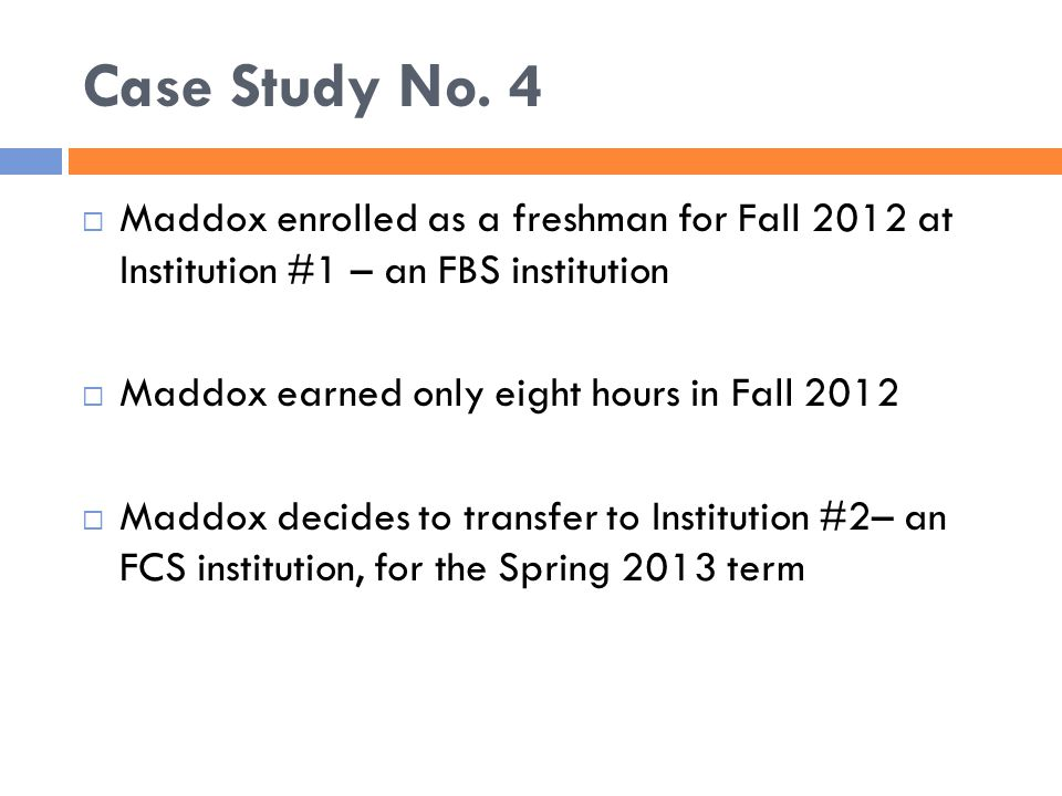 Case Study No. 4  Maddox enrolled as a freshman for Fall 2012 at Institution #1 – an FBS institution  Maddox earned only eight hours in Fall 2012 