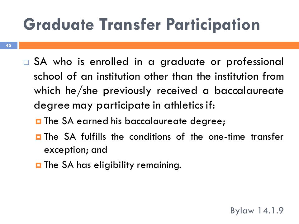 Graduate Transfer Participation Bylaw 14.1.9 45  SA who is enrolled in a graduate or professional school of an institution other than the institution from which he/she previously received a baccalaureate degree may participate in athletics if:  The SA earned his baccalaureate degree;  The SA fulfills the conditions of the one-time transfer exception; and  The SA has eligibility remaining.